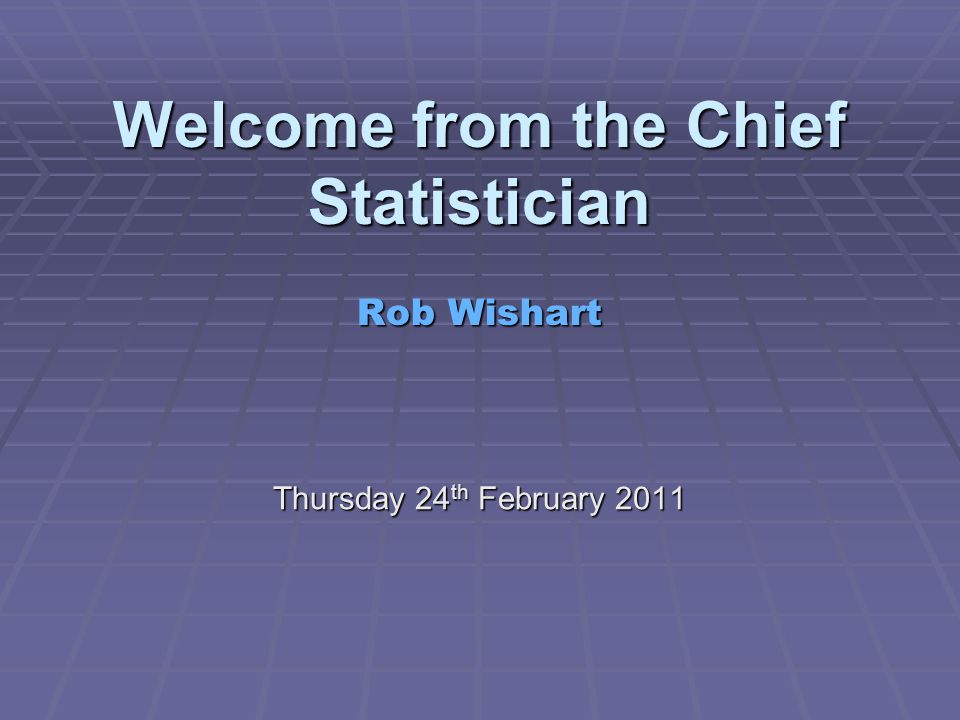 Welcome from the Chief Statistician Rob Wishart Thursday 24 th February 2011