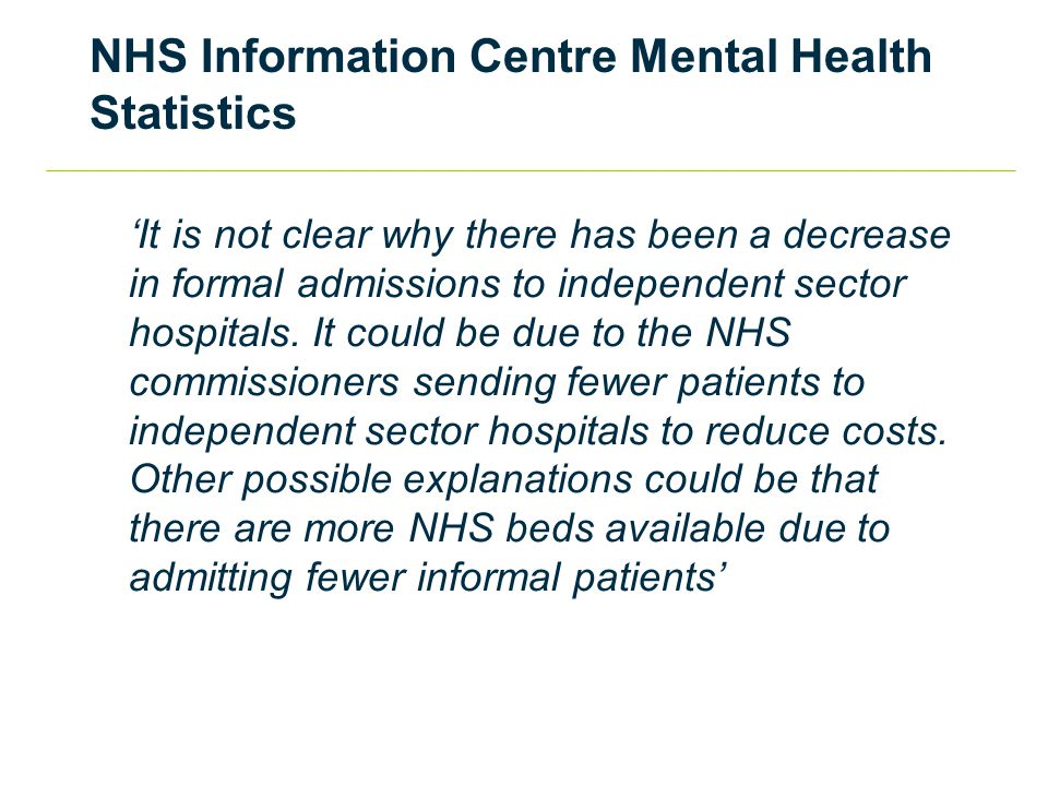 NHS Information Centre Mental Health Statistics 'It is not clear why there has been a decrease in formal admissions to independent sector hospitals.