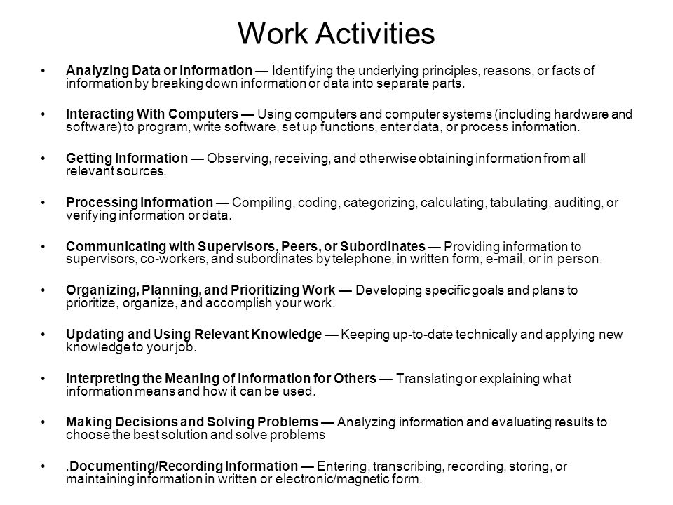 Work Activities Analyzing Data or Information — Identifying the underlying principles, reasons, or facts of information by breaking down information or data into separate parts.
