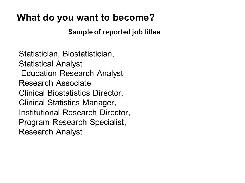 Statistician, Biostatistician, Statistical Analyst Education Research Analyst Research Associate Clinical Biostatistics Director, Clinical Statistics Manager, Institutional Research Director, Program Research Specialist, Research Analyst Sample of reported job titles What do you want to become