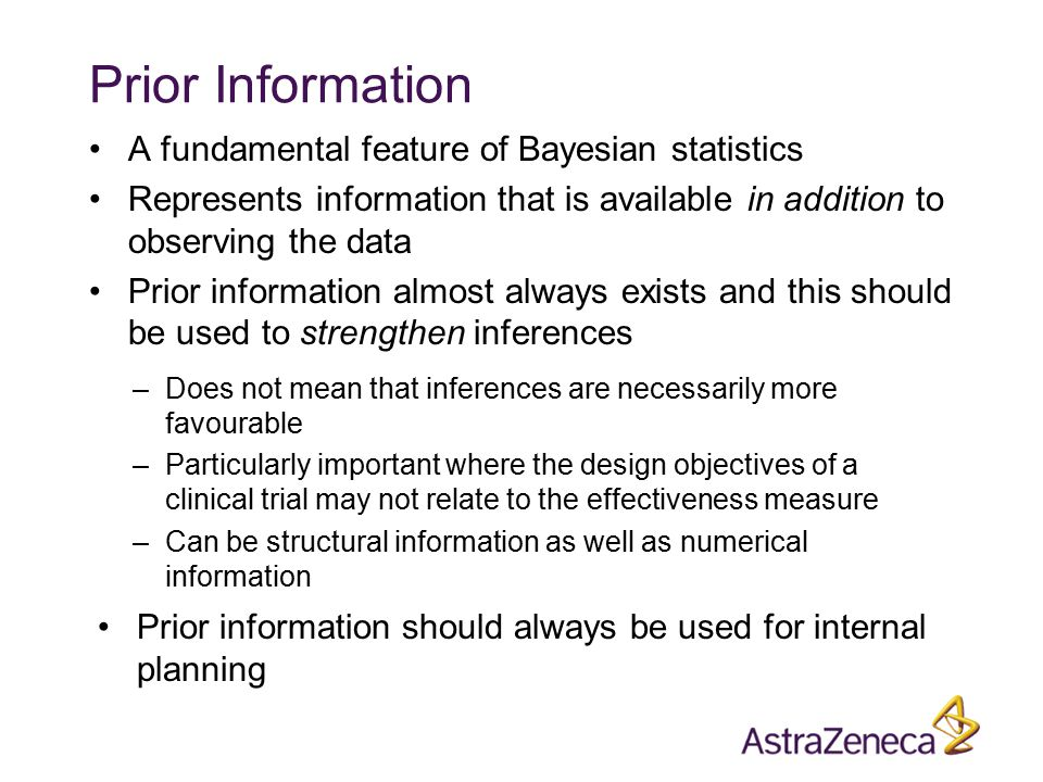 Prior Information A fundamental feature of Bayesian statistics Represents information that is available in addition to observing the data Prior information almost always exists and this should be used to strengthen inferences –Does not mean that inferences are necessarily more favourable –Particularly important where the design objectives of a clinical trial may not relate to the effectiveness measure –Can be structural information as well as numerical information Prior information should always be used for internal planning