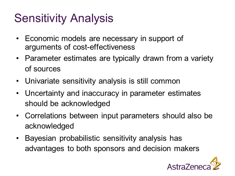 Sensitivity Analysis Economic models are necessary in support of arguments of cost-effectiveness Parameter estimates are typically drawn from a variety of sources Univariate sensitivity analysis is still common Uncertainty and inaccuracy in parameter estimates should be acknowledged Correlations between input parameters should also be acknowledged Bayesian probabilistic sensitivity analysis has advantages to both sponsors and decision makers