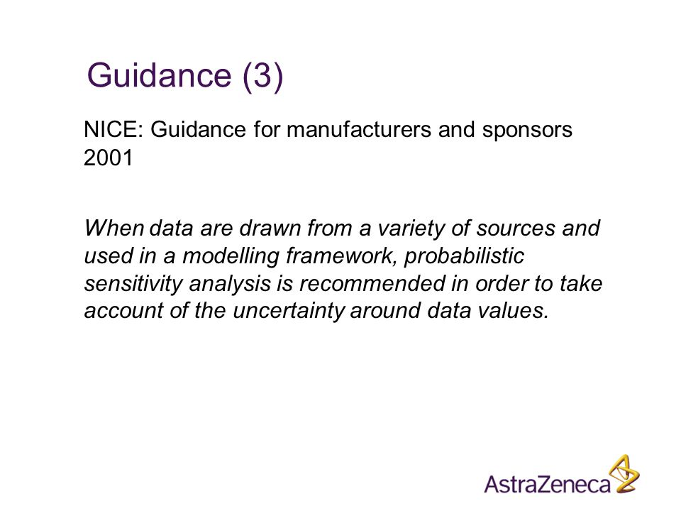Guidance (3) NICE: Guidance for manufacturers and sponsors 2001 When data are drawn from a variety of sources and used in a modelling framework, probabilistic sensitivity analysis is recommended in order to take account of the uncertainty around data values.