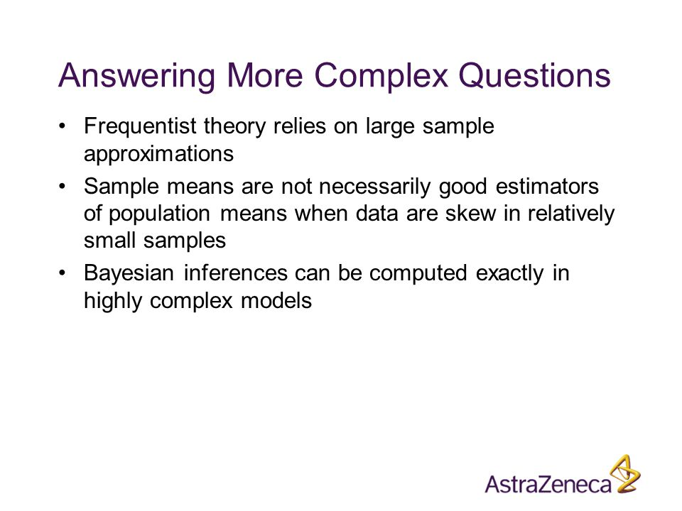 Answering More Complex Questions Frequentist theory relies on large sample approximations Sample means are not necessarily good estimators of population means when data are skew in relatively small samples Bayesian inferences can be computed exactly in highly complex models