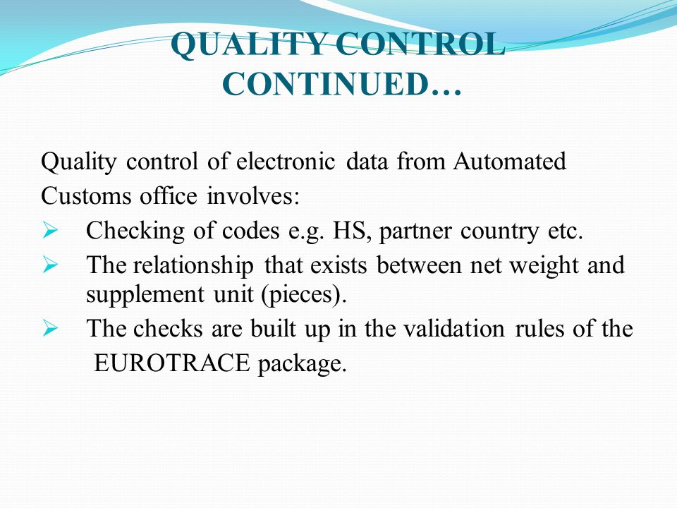 QUALITY CONTROL CONTINUED… Quality control of electronic data from Automated Customs office involves:  Checking of codes e.g. HS, partner country etc