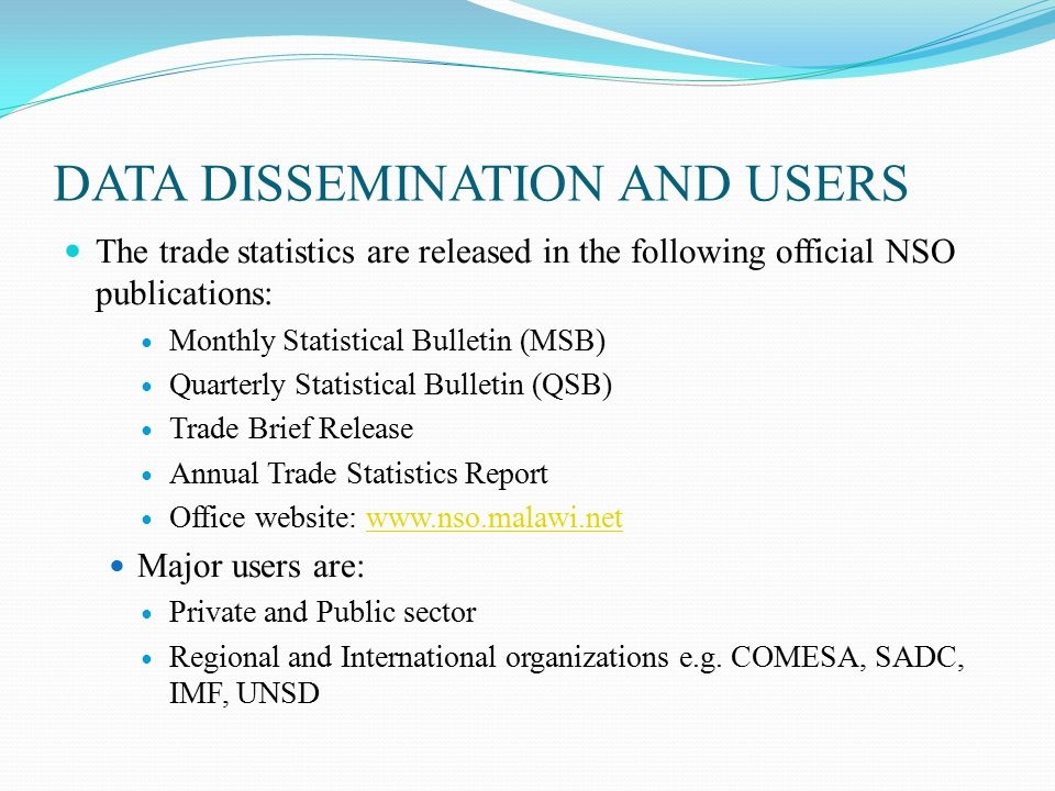 DATA DISSEMINATION AND USERS The trade statistics are released in the following official NSO publications: Monthly Statistical Bulletin (MSB) Quarterly Statistical Bulletin (QSB) Trade Brief Release Annual Trade Statistics Report Office website: www.nso.malawi.netwww.nso.malawi.net Major users are: Private and Public sector Regional and International organizations e.g.