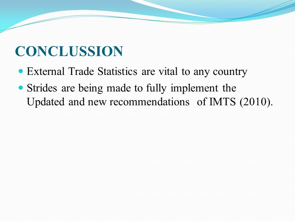 CONCLUSSION External Trade Statistics are vital to any country Strides are being made to fully implement the Updated and new recommendations of IMTS (