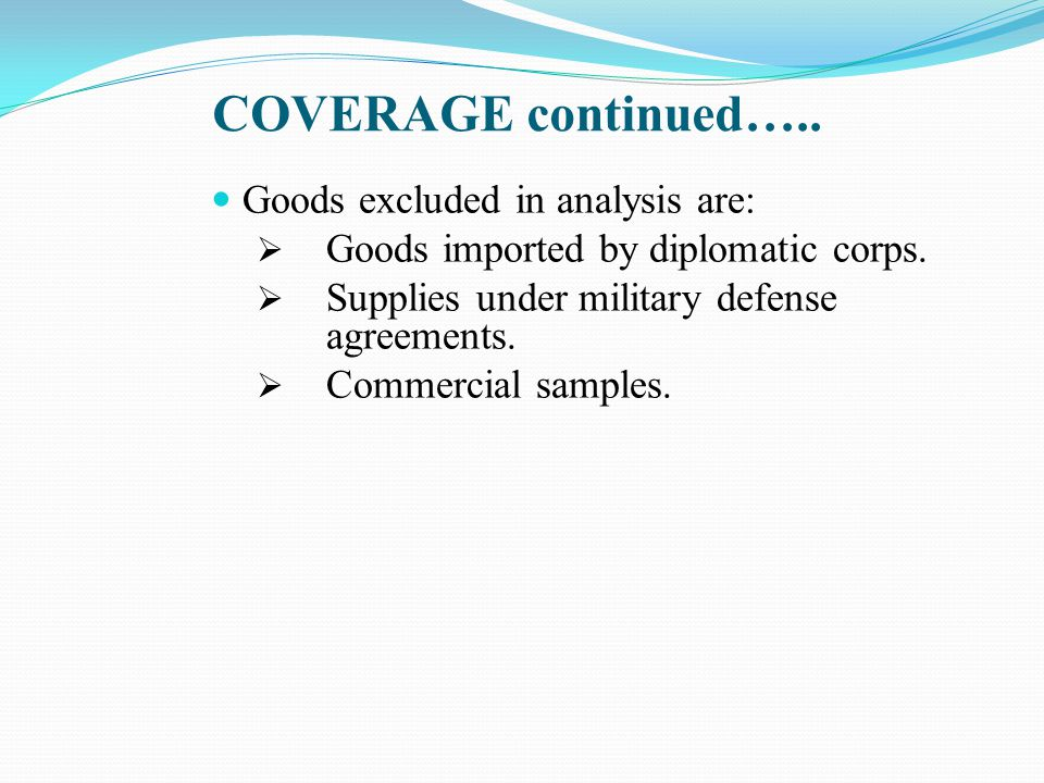 COVERAGE continued….. Goods excluded in analysis are:  Goods imported by diplomatic corps.
