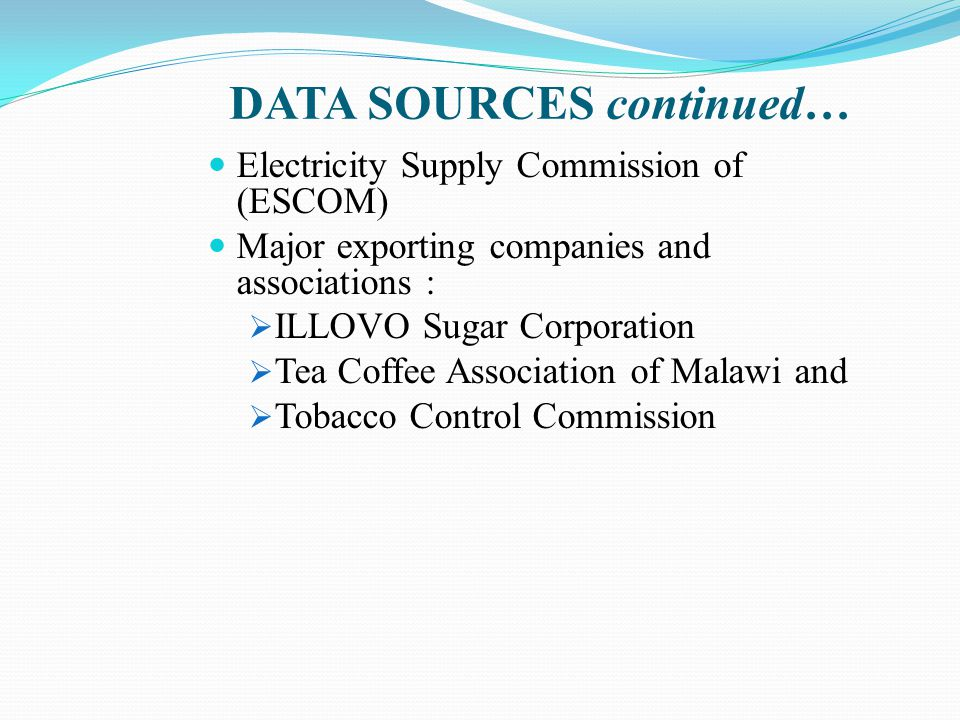 DATA SOURCES continued… Electricity Supply Commission of (ESCOM) Major exporting companies and associations :  ILLOVO Sugar Corporation  Tea Coffee Association of Malawi and  Tobacco Control Commission