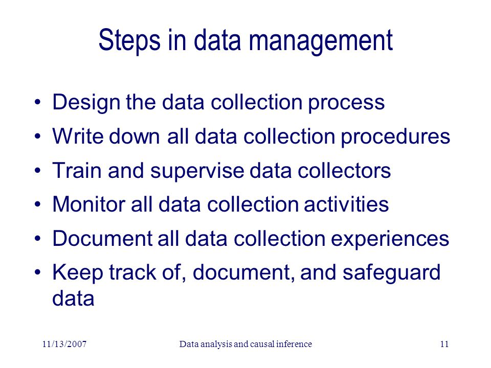 11/13/2007Data analysis and causal inference11 Steps in data management Design the data collection process Write down all data collection procedures Train and supervise data collectors Monitor all data collection activities Document all data collection experiences Keep track of, document, and safeguard data