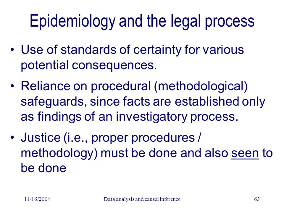 11/16/2004Data analysis and causal inference63 Epidemiology and the legal process Use of standards of certainty for various potential consequences.