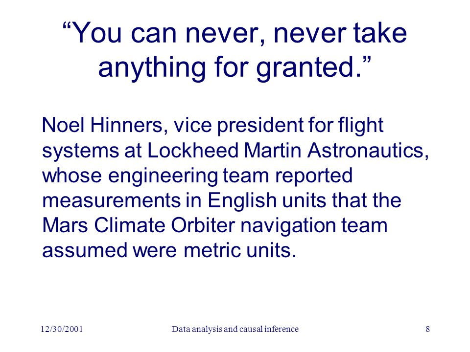 12/30/2001Data analysis and causal inference8 You can never, never take anything for granted. Noel Hinners, vice president for flight systems at Lockheed Martin Astronautics, whose engineering team reported measurements in English units that the Mars Climate Orbiter navigation team assumed were metric units.