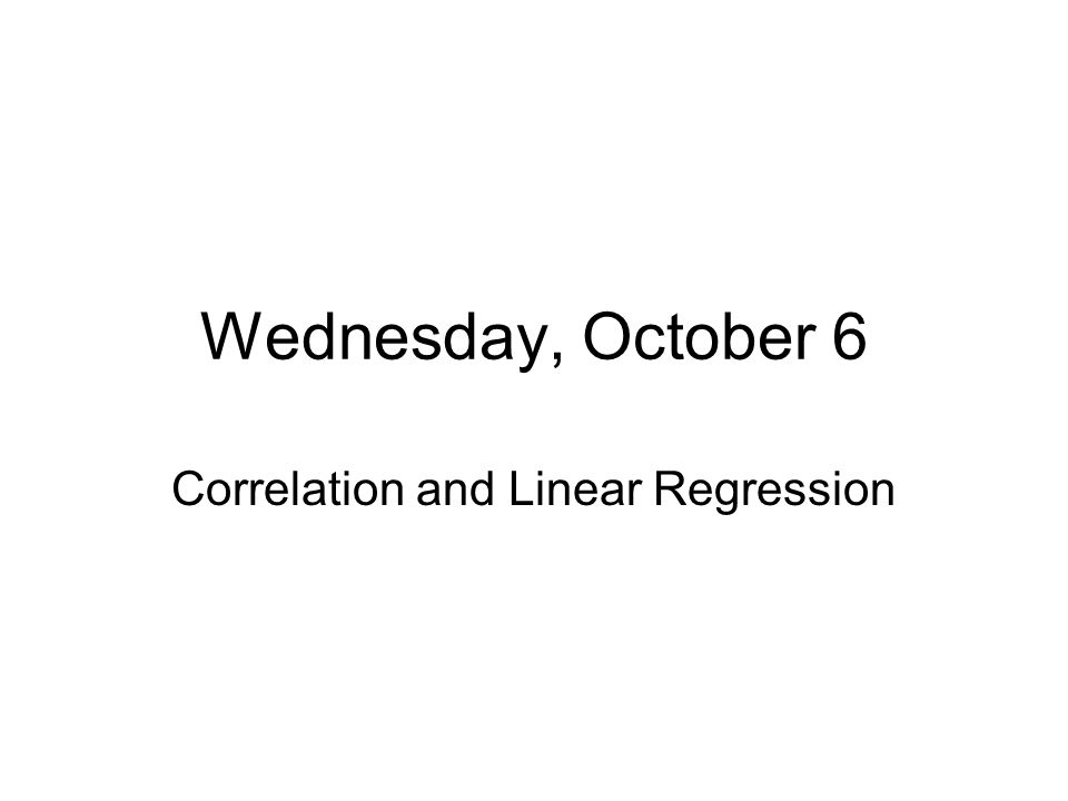 Wednesday, October 6 Correlation and Linear Regression
