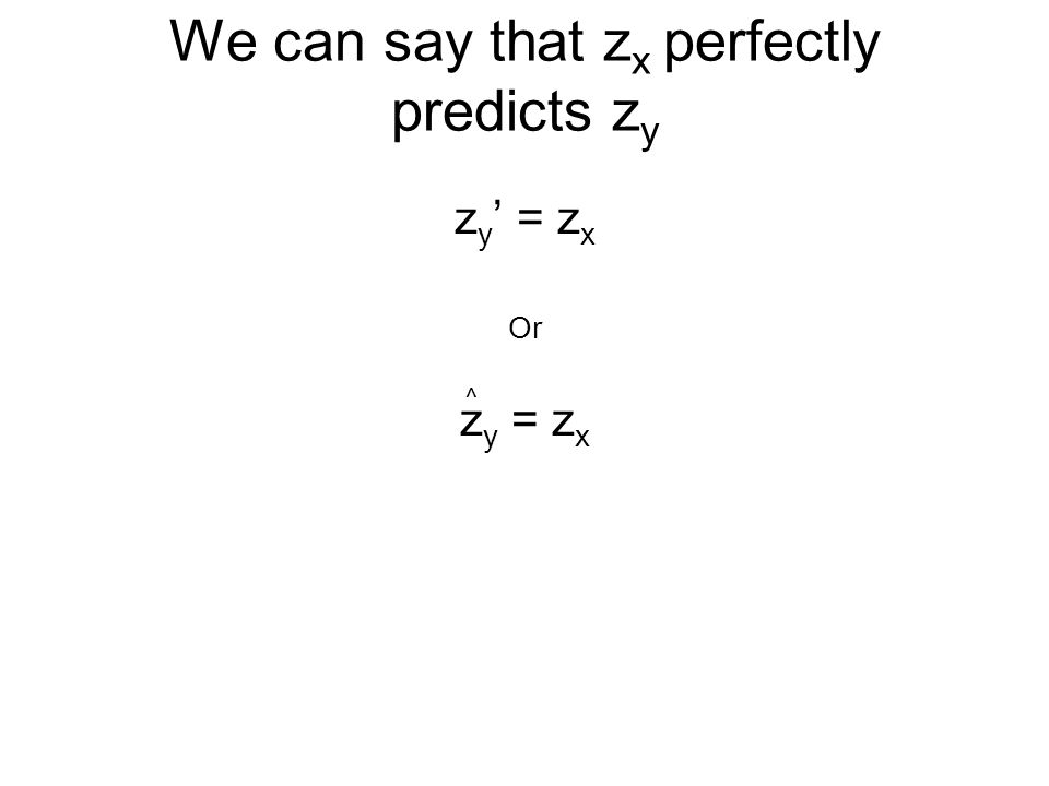 We can say that z x perfectly predicts z y z y ' = z x Or z y = z x ^