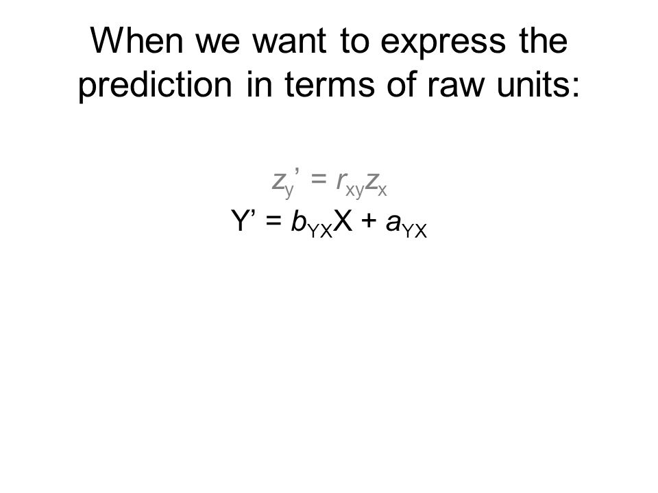 When we want to express the prediction in terms of raw units: z y ' = r xy z x Y' = b YX X + a YX