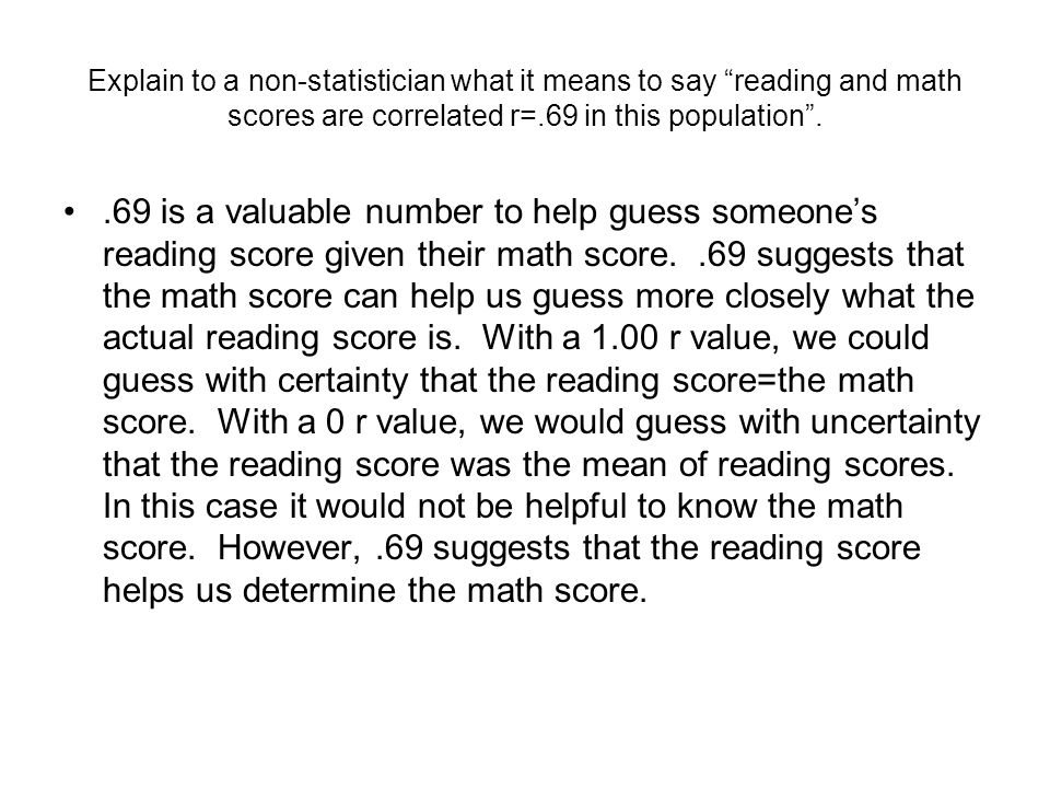 Explain to a non-statistician what it means to say reading and math scores are correlated r=.69 in this population .