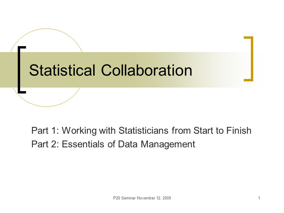 P20 Seminar November 12, 20091 Statistical Collaboration Part 1: Working with Statisticians from Start to Finish Part 2: Essentials of Data Management
