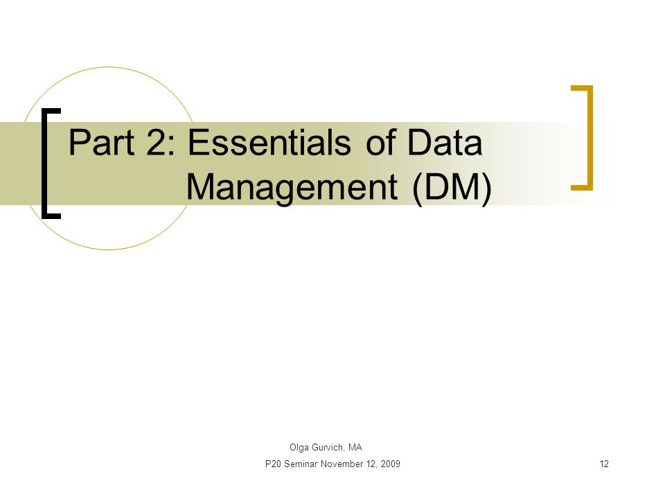 P20 Seminar November 12, 200912 Part 2: Essentials of Data Management (DM) Olga Gurvich, MA