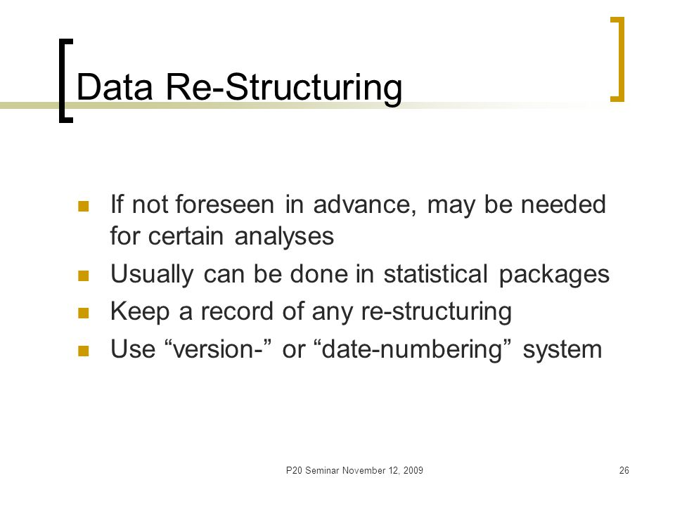 P20 Seminar November 12, 200926 Data Re-Structuring If not foreseen in advance, may be needed for certain analyses Usually can be done in statistical packages Keep a record of any re-structuring Use version- or date-numbering system
