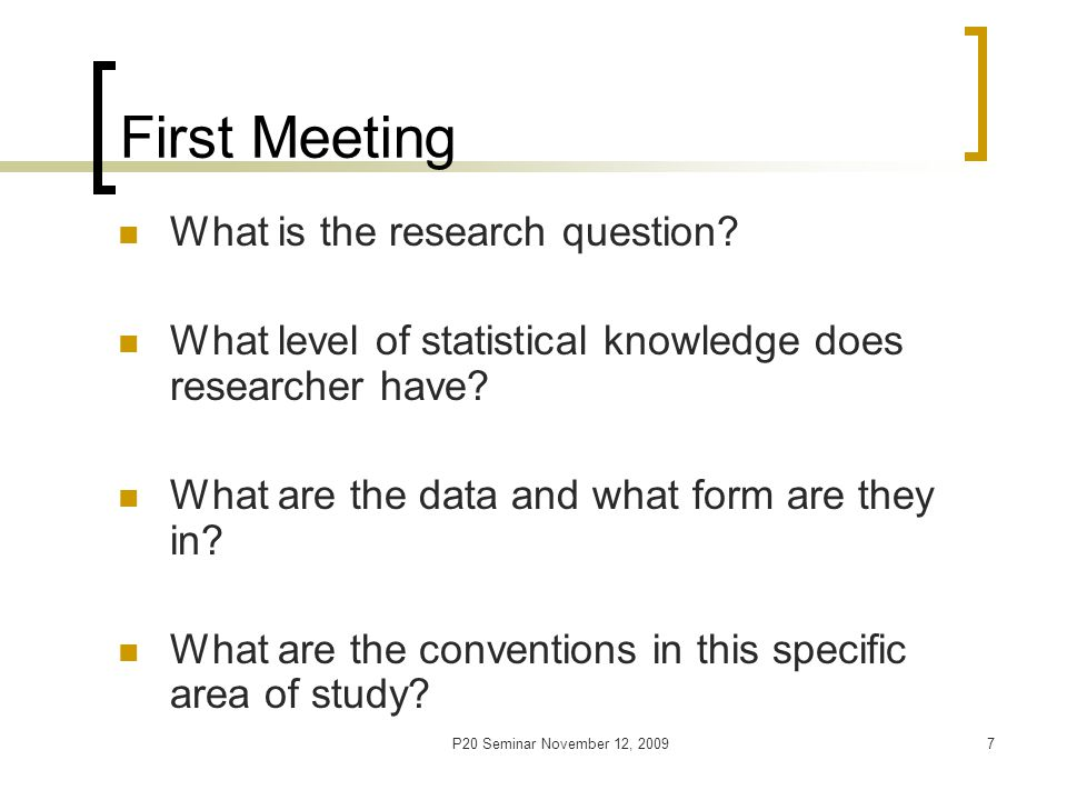 P20 Seminar November 12, 20097 First Meeting What is the research question.