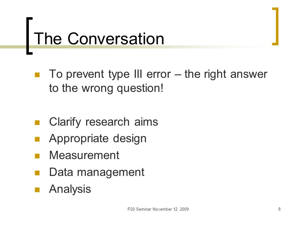 P20 Seminar November 12, 20098 The Conversation To prevent type III error – the right answer to the wrong question.