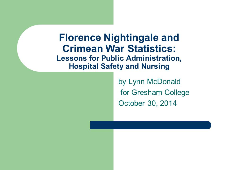 by Lynn McDonald for Gresham College October 30, 2014 Florence Nightingale and Crimean War Statistics: Lessons for Public Administration, Hospital Safety and Nursing