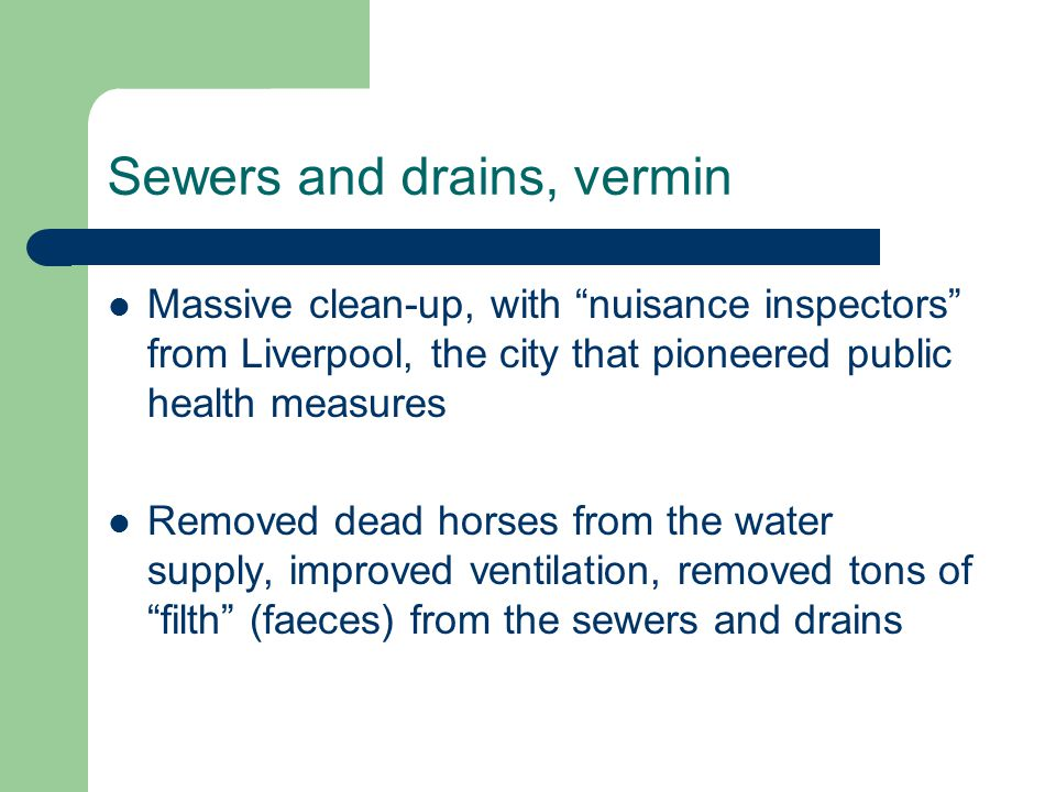 Sewers and drains, vermin Massive clean-up, with nuisance inspectors from Liverpool, the city that pioneered public health measures Removed dead horses from the water supply, improved ventilation, removed tons of filth (faeces) from the sewers and drains
