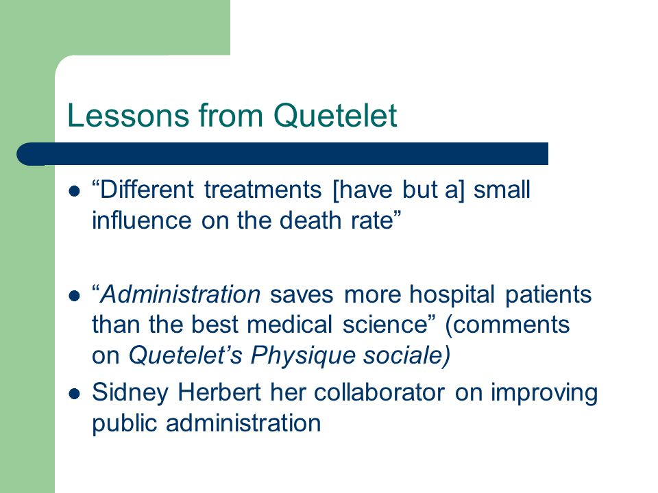 Lessons from Quetelet Different treatments [have but a] small influence on the death rate Administration saves more hospital patients than the best medical science (comments on Quetelet's Physique sociale) Sidney Herbert her collaborator on improving public administration