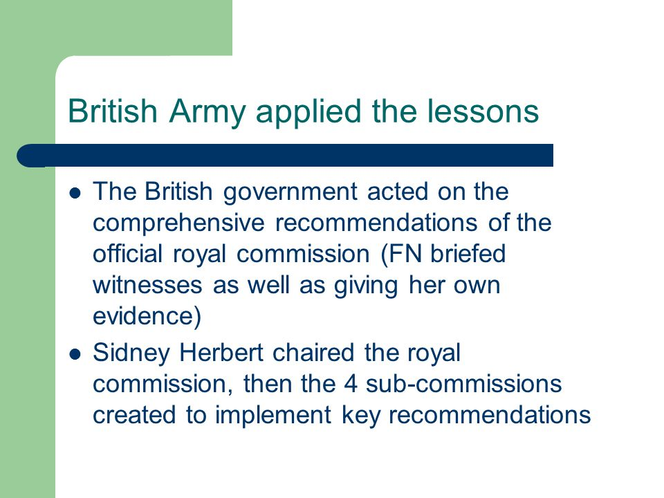 British Army applied the lessons The British government acted on the comprehensive recommendations of the official royal commission (FN briefed witnesses as well as giving her own evidence) Sidney Herbert chaired the royal commission, then the 4 sub-commissions created to implement key recommendations
