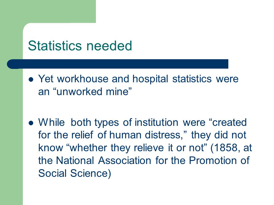 Statistics needed Yet workhouse and hospital statistics were an unworked mine While both types of institution were created for the relief of human distress, they did not know whether they relieve it or not (1858, at the National Association for the Promotion of Social Science)