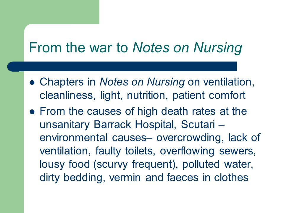 From the war to Notes on Nursing Chapters in Notes on Nursing on ventilation, cleanliness, light, nutrition, patient comfort From the causes of high death rates at the unsanitary Barrack Hospital, Scutari – environmental causes– overcrowding, lack of ventilation, faulty toilets, overflowing sewers, lousy food (scurvy frequent), polluted water, dirty bedding, vermin and faeces in clothes