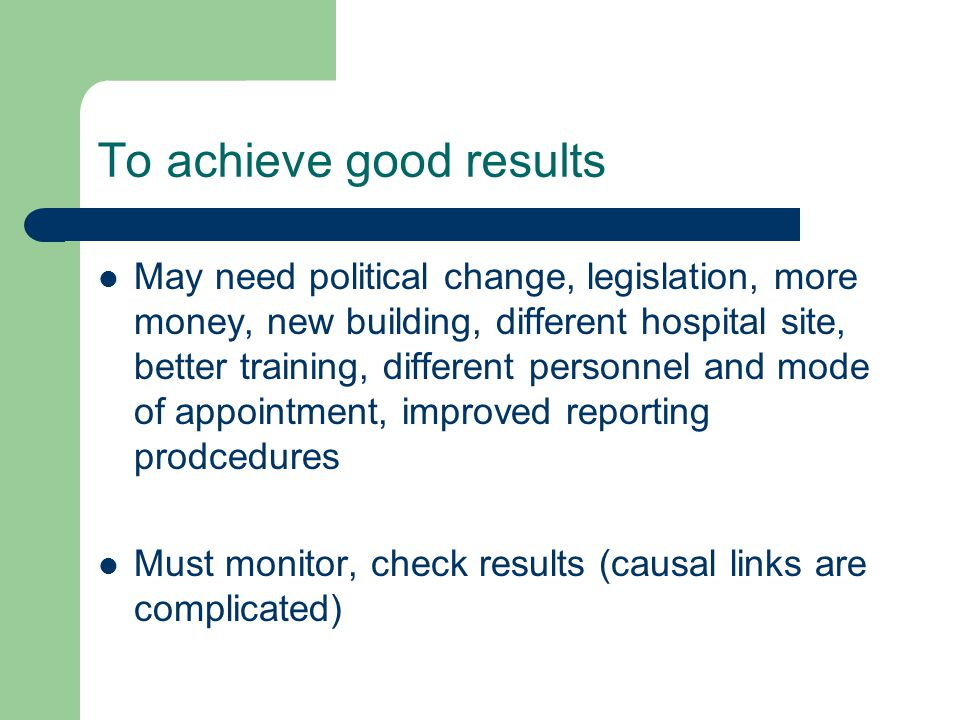 To achieve good results May need political change, legislation, more money, new building, different hospital site, better training, different personnel and mode of appointment, improved reporting prodcedures Must monitor, check results (causal links are complicated)