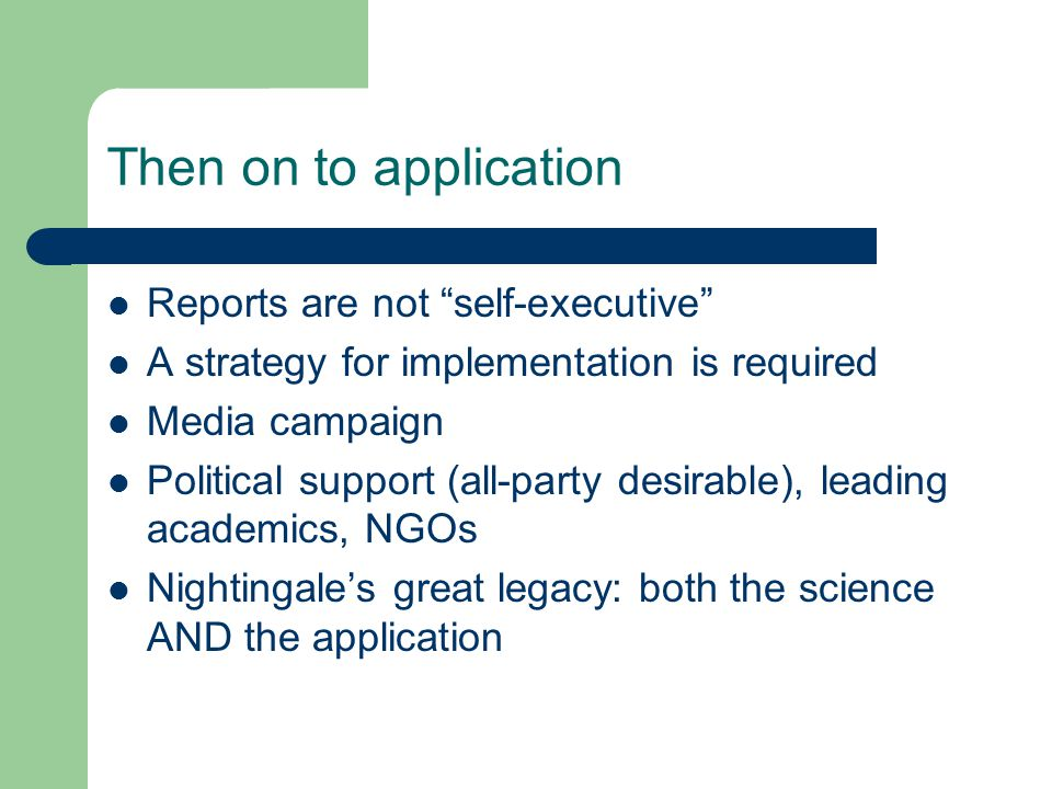 Then on to application Reports are not self-executive A strategy for implementation is required Media campaign Political support (all-party desirable), leading academics, NGOs Nightingale's great legacy: both the science AND the application