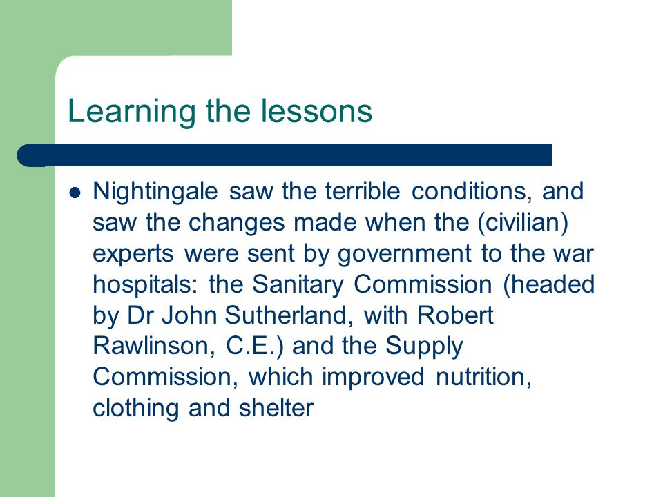 Learning the lessons Nightingale saw the terrible conditions, and saw the changes made when the (civilian) experts were sent by government to the war hospitals: the Sanitary Commission (headed by Dr John Sutherland, with Robert Rawlinson, C.E.) and the Supply Commission, which improved nutrition, clothing and shelter