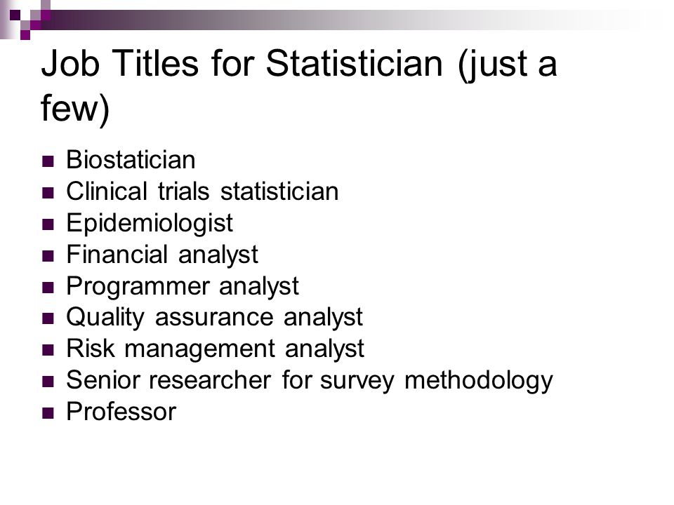 Job Titles for Statistician (just a few) Biostatician Clinical trials statistician Epidemiologist Financial analyst Programmer analyst Quality assurance analyst Risk management analyst Senior researcher for survey methodology Professor
