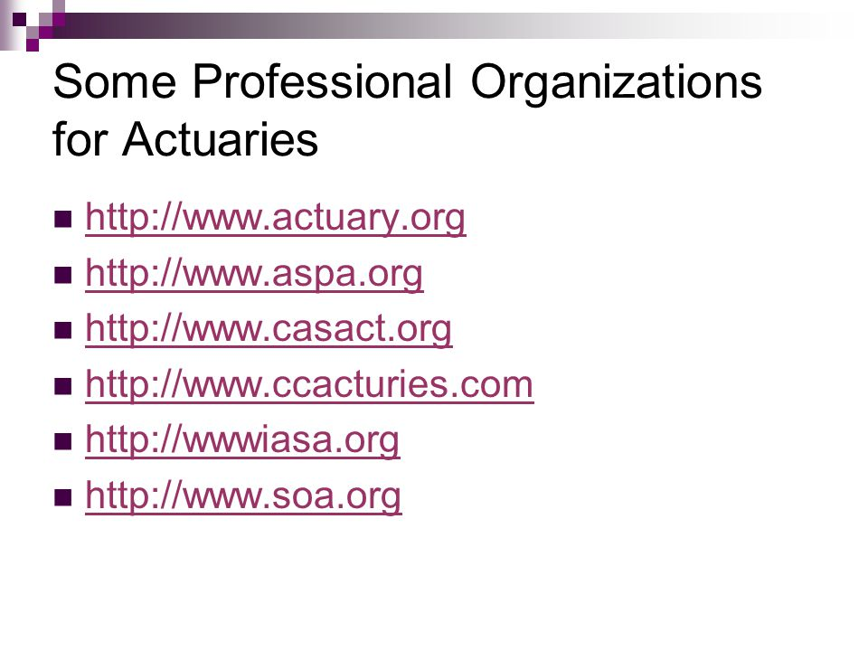 Some Professional Organizations for Actuaries http://www.actuary.org http://www.aspa.org http://www.casact.org http://www.ccacturies.com http://wwwiasa.org http://www.soa.org