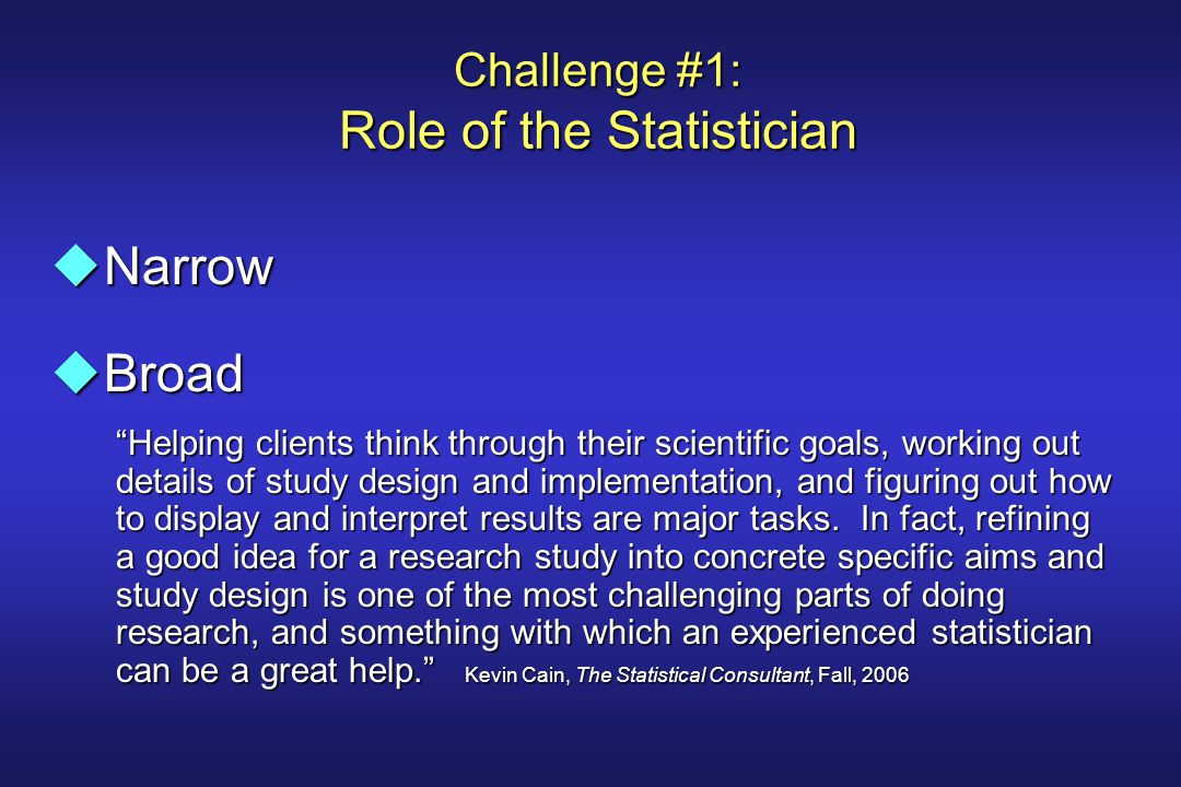 """Challenge #1: Role of the Statistician uNarrow uBroad """"Helping clients think through their scientific goals, working out details of study design and i"""