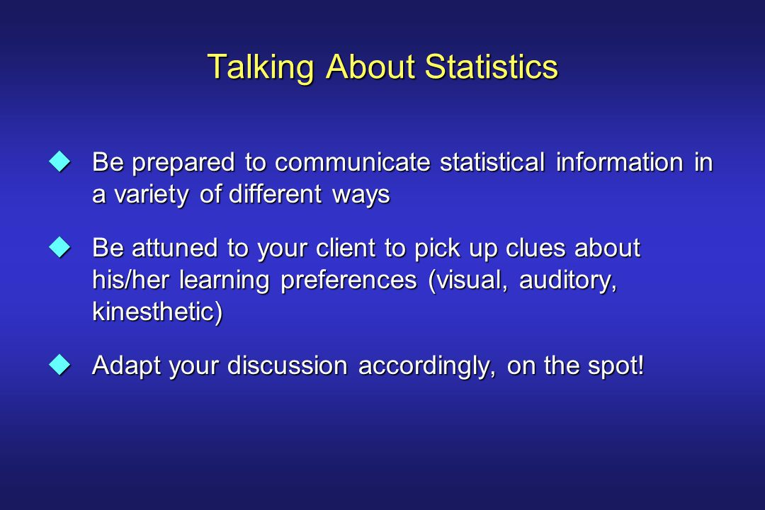 Talking About Statistics uBe prepared to communicate statistical information in a variety of different ways uBe attuned to your client to pick up clue