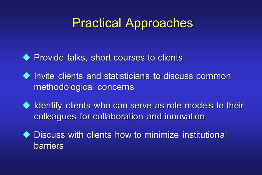 Practical Approaches uProvide talks, short courses to clients uInvite clients and statisticians to discuss common methodological concerns uIdentify clients who can serve as role models to their colleagues for collaboration and innovation uDiscuss with clients how to minimize institutional barriers