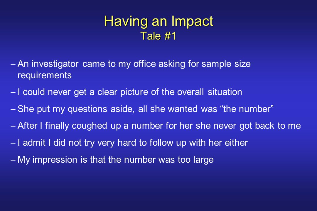 Having an Impact Tale #2  I was working as a biostatistician for a large grant  The primary analyses specified in our grant were not significant  In the exploratory analyses, the intervention effects were significant  The investigator asked me to help draft a manuscript based only on the exploratory results  I explained the difference between exploratory analyses and confirmatory analyses  After a long series of discussions, I finally persuaded her and we agreed to report both the primary analysis results and the exploratory analysis results.