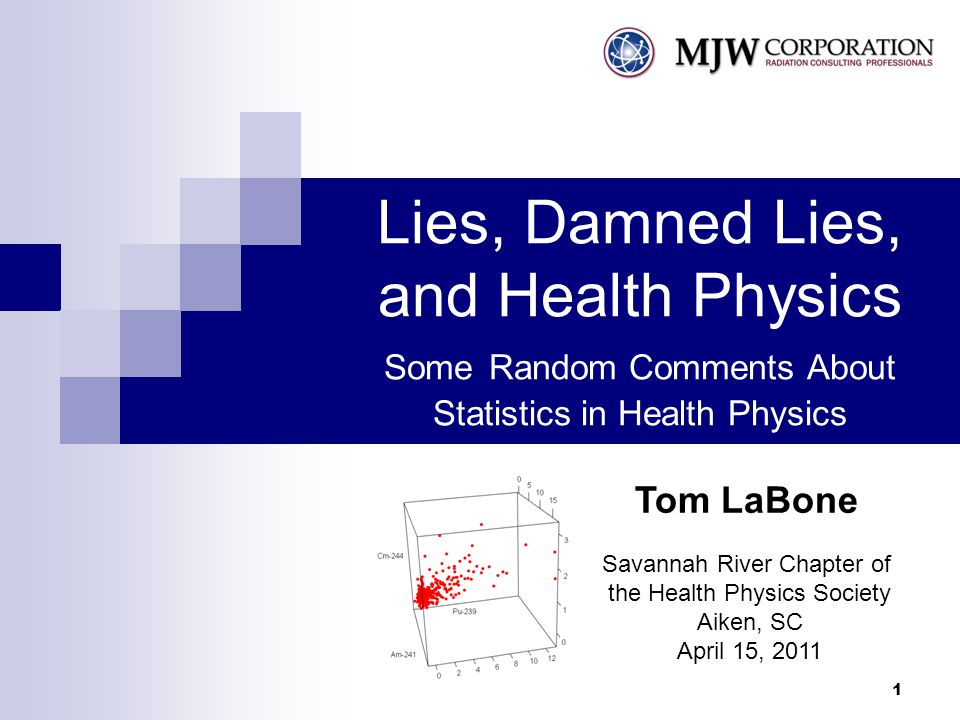 1 Lies, Damned Lies, and Health Physics Some Random Comments About Statistics in Health Physics Savannah River Chapter of the Health Physics Society Aiken, SC April 15, 2011 Tom LaBone