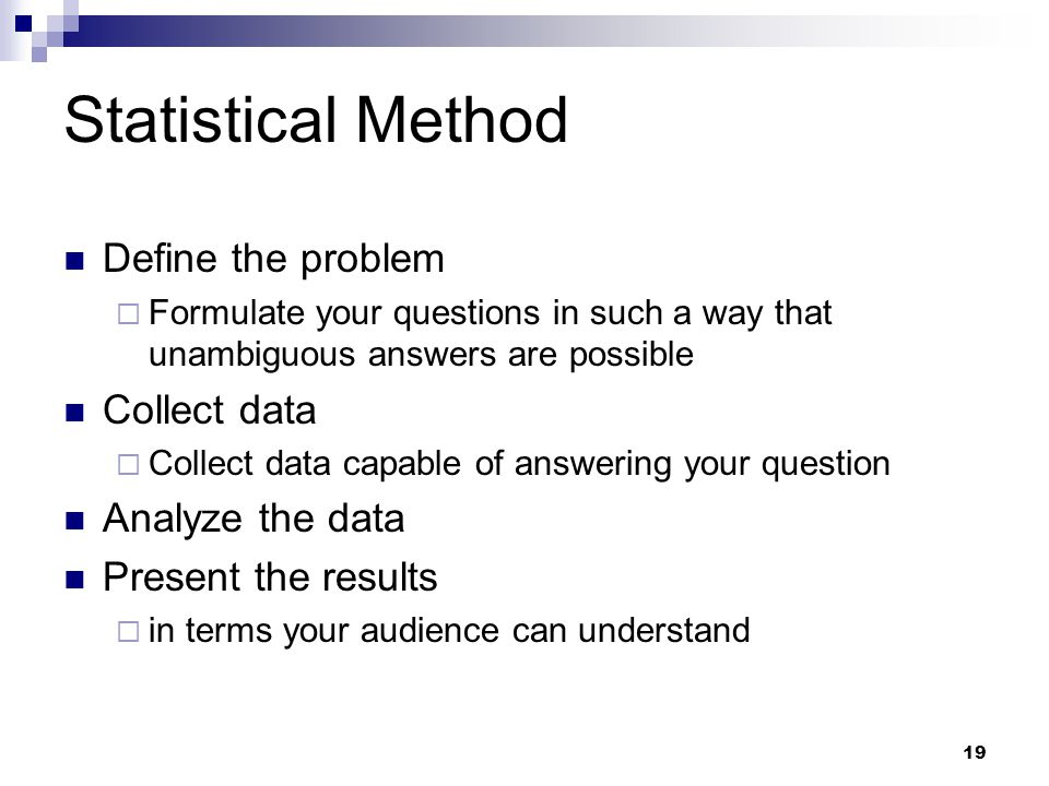 19 Statistical Method Define the problem  Formulate your questions in such a way that unambiguous answers are possible Collect data  Collect data capable of answering your question Analyze the data Present the results  in terms your audience can understand