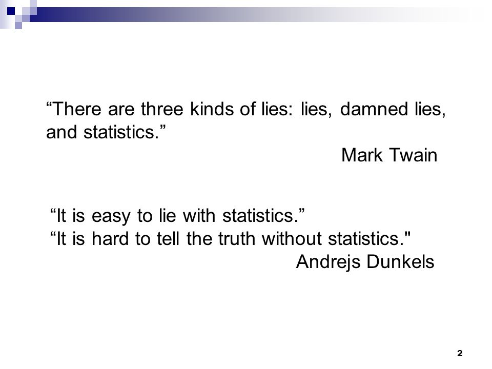 2 It is easy to lie with statistics. It is hard to tell the truth without statistics. Andrejs Dunkels There are three kinds of lies: lies, damned lies, and statistics. Mark Twain