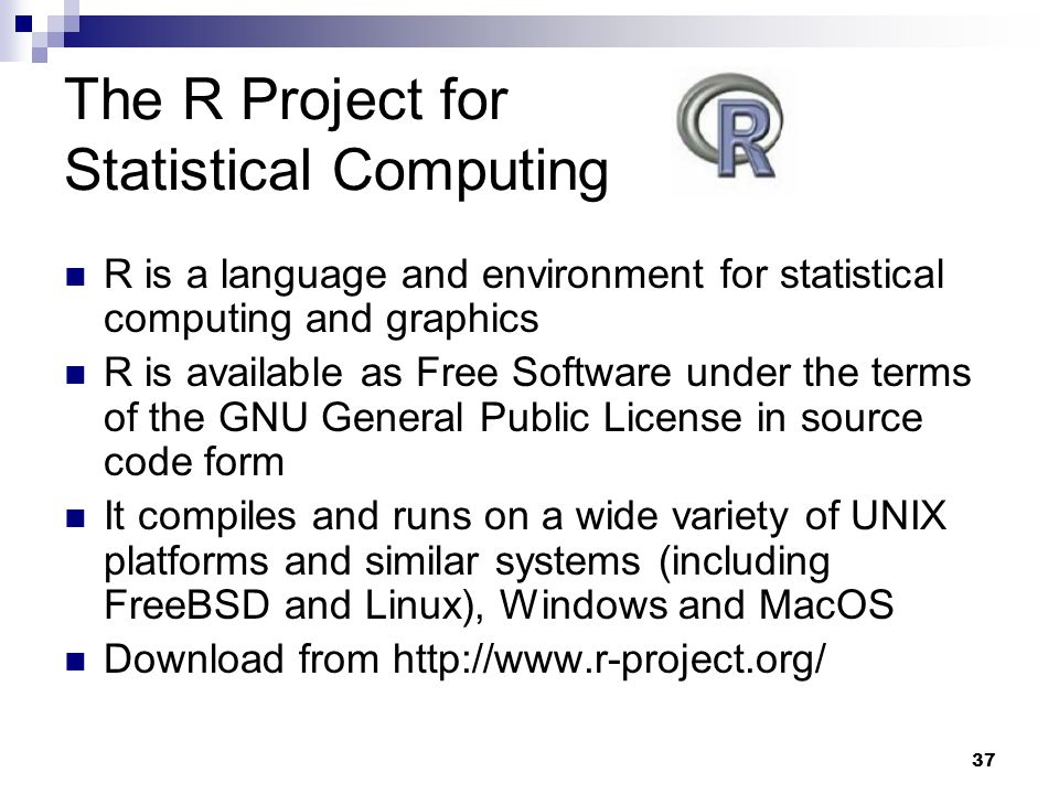 37 The R Project for Statistical Computing R is a language and environment for statistical computing and graphics R is available as Free Software under the terms of the GNU General Public License in source code form It compiles and runs on a wide variety of UNIX platforms and similar systems (including FreeBSD and Linux), Windows and MacOS Download from http://www.r-project.org/