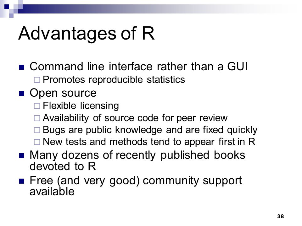 38 Advantages of R Command line interface rather than a GUI  Promotes reproducible statistics Open source  Flexible licensing  Availability of source code for peer review  Bugs are public knowledge and are fixed quickly  New tests and methods tend to appear first in R Many dozens of recently published books devoted to R Free (and very good) community support available
