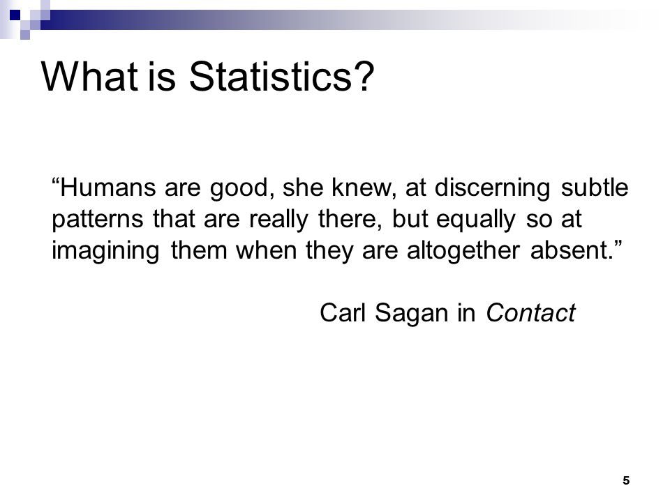 5 Humans are good, she knew, at discerning subtle patterns that are really there, but equally so at imagining them when they are altogether absent. Carl Sagan in Contact What is Statistics
