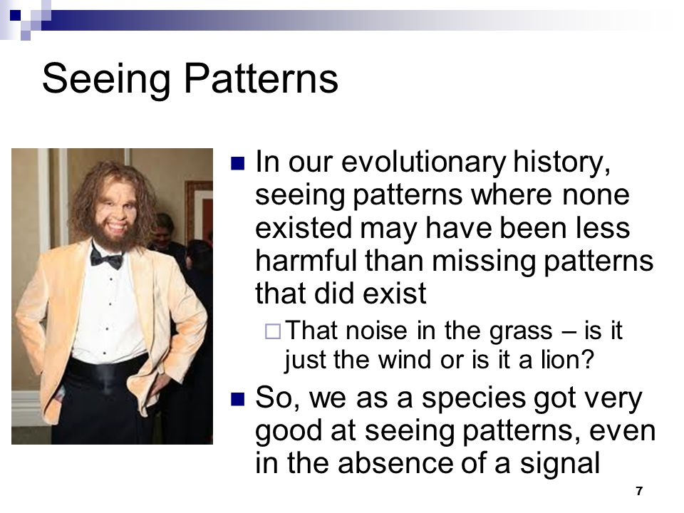 7 Seeing Patterns In our evolutionary history, seeing patterns where none existed may have been less harmful than missing patterns that did exist  That noise in the grass – is it just the wind or is it a lion.