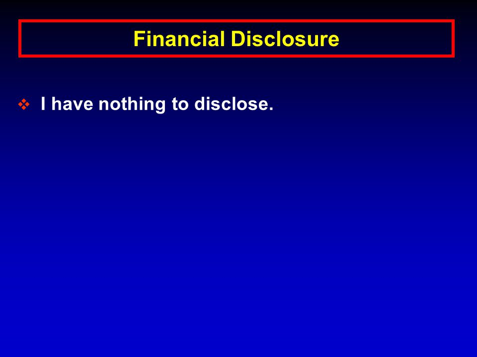 Financial Disclosure  I have nothing to disclose.