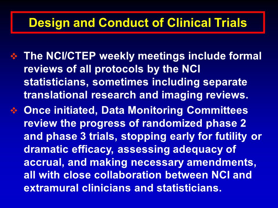 Design and Conduct of Clinical Trials  The NCI/CTEP weekly meetings include formal reviews of all protocols by the NCI statisticians, sometimes including separate translational research and imaging reviews.