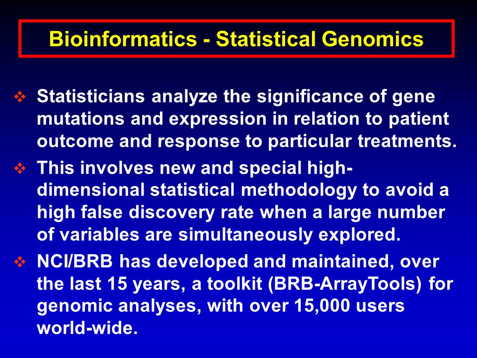 Bioinformatics - Statistical Genomics  Statisticians analyze the significance of gene mutations and expression in relation to patient outcome and response to particular treatments.